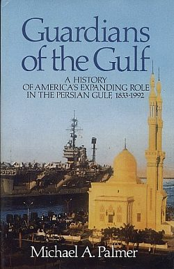 Guardians of the Gulf : a History of America's Expanding Role in the Persian Gulf, 1833-1992, Palmer, Michael A.