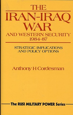 The Iran-Iraq War and Western Security, 1984-87 : Strategic Impli Cations and Policy Options, Cordesman, Anthony H.