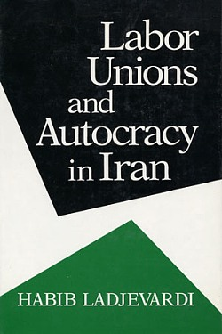 Labor Unions and Autocracy in Iran, Ladjevardi, Habib